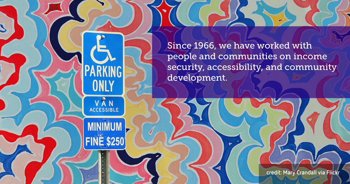Since 1966, we have worked with people and communities on income security, accessibility, and community development.